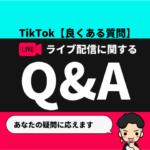 TikTokライブ配信に関するQ&A【良くある質問コーナー】