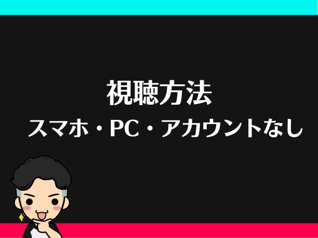 ライブ配信の視聴方法【スマホ・アカウントなし・PCでの見方】