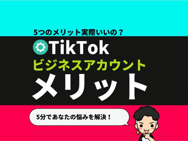 TikTokビジネスアカウントの「5つメリット」