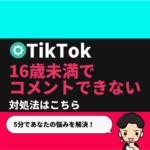 TikTokコミュニティガイドラインの解除方法【16歳未満でコメントできない時の対処法】