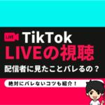 【TikTok】ライブの視聴ってバレるの?誰が見たかわかるの?